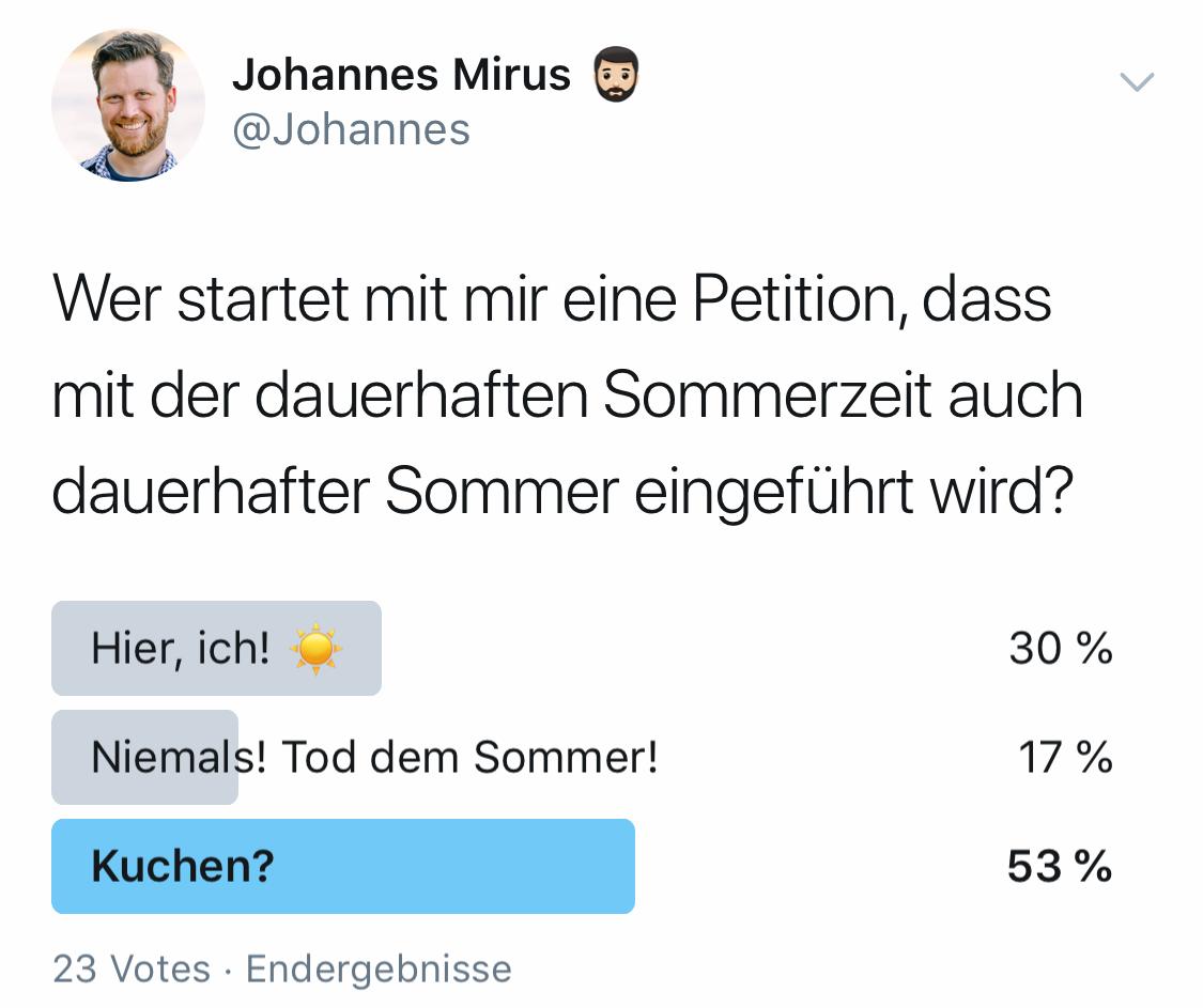 """Frage: Wer startet mit mir eine Petition, dass mit der dauerhaften Sommerzeit auch dauerhafter Sommer eingeführt wird? Antworten: 30% """"Hier, ich"""", 17% """"Niemals! Tod dem Sommer!"""", 53% """"Kuchen?""""."""